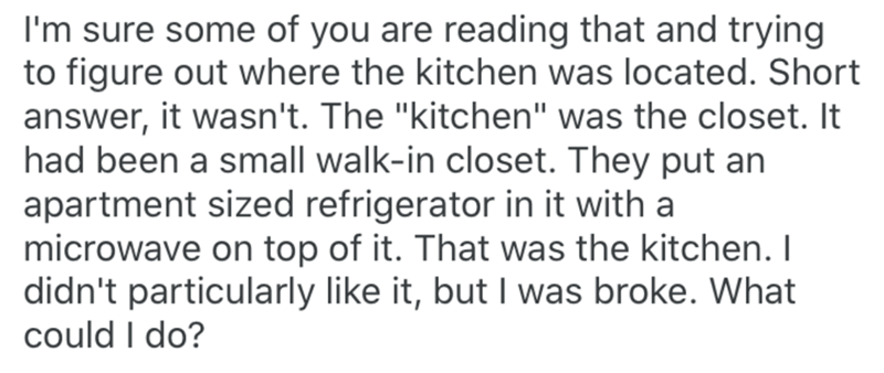 "Text - I'm sure some of you are reading that and trying to figure out where the kitchen was located. Short answer, it wasn't. The ""kitchen"" was the closet. It had been a small walk-in closet. They put an apartment sized refrigerator in it with a microwave on top of it. That was the kitchen. I didn't particularly like it, but I was broke. What could I do?"