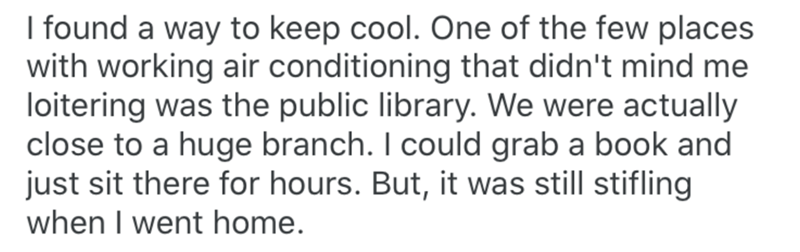 Text - I found a way to keep cool. One of the few places with working air conditioning that didn't mind me loitering was the public library. We were actually close to a huge branch. I could grab a book and just sit there for hours. But, it was still stifling when I went home.