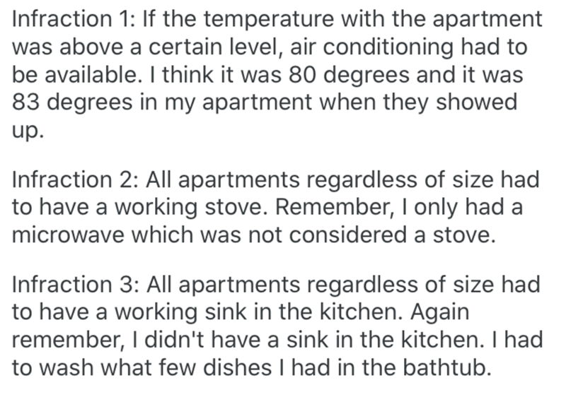 Text - Infraction 1: If the temperature with the apartment was above a certain level, air conditioning had to be available. I think it was 80 degrees and it was 83 degrees in my apartment when they showed up. Infraction 2: AIl apartments regardless of size had to have a working stove. Remember, I only had a microwave which was not considered a stove. Infraction 3: All apartments regardless of size had to have a working sink in the kitchen. Again remember, I didn't have a sink in the kitchen. I h