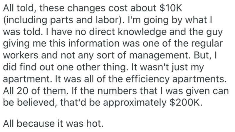 Text - All told, these changes cost about $10K (including parts and labor). I'm going by what I was told. I have no direct knowledge and the guy giving me this information was one of the regular workers and not any sort of management. But, I did find out one other thing. It wasn't just my apartment. It was all of the efficiency apartments. All 20 of them. If the numbers that I was given can be believed, that'd be approximately $20OK. All because it was hot.