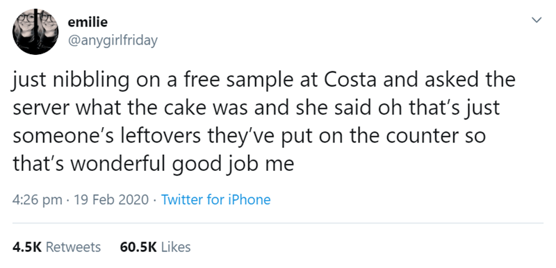 Text - emilie @anygirlfriday just nibbling on a free sample at Costa and asked the server what the cake was and she said oh that's just someone's leftovers they've put on the counter so that's wonderful good job me 4:26 pm · 19 Feb 2020 · Twitter for iPhone 4.5K Retweets 60.5K Likes
