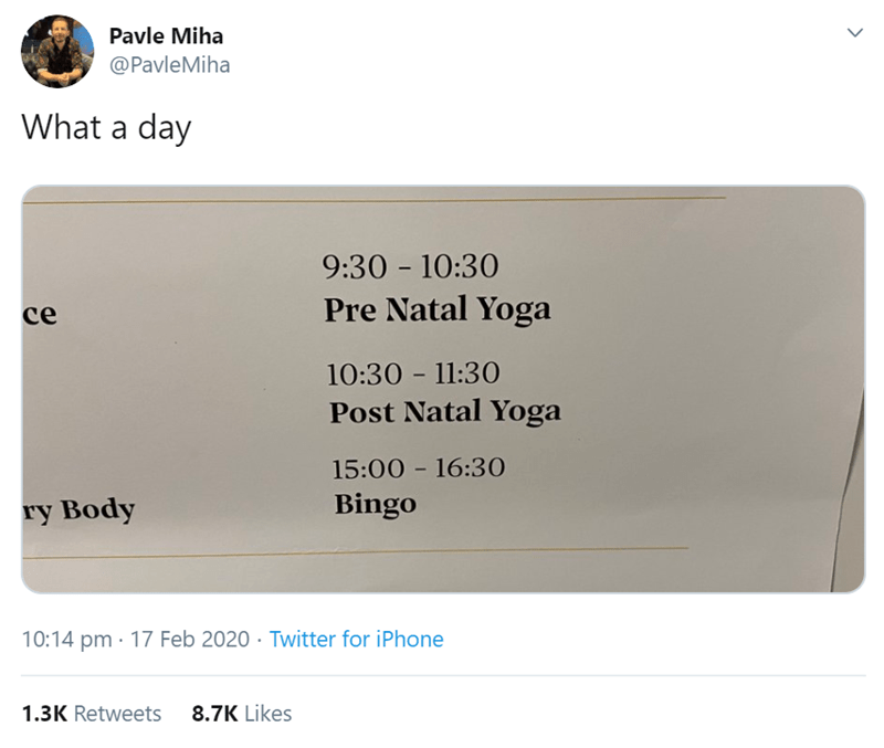 Text - Pavle Miha @PavleMiha What a day 9:30 - 10:30 ce Pre Natal Yoga 10:30 - 11:30 Post Natal Yoga 15:00 - 16:30 ry Body Bingo 10:14 pm · 17 Feb 2020 · Twitter for iPhone 1.3K Retweets 8.7K Likes