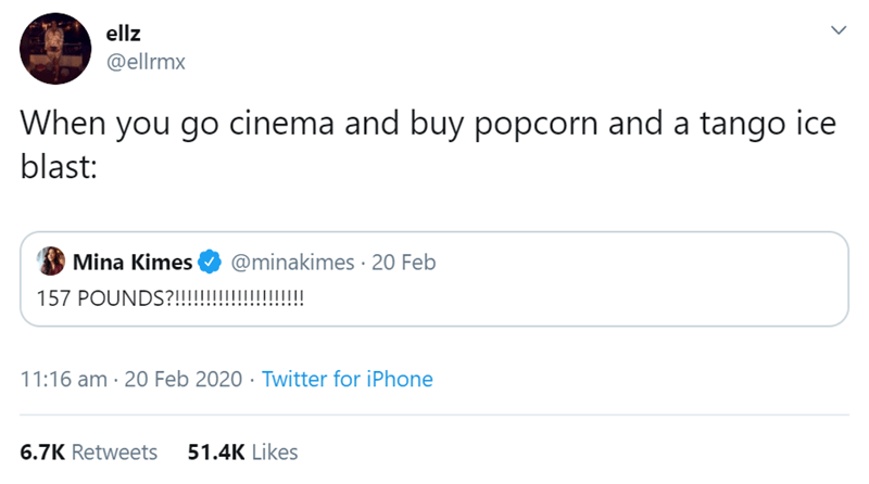 Text - ellz @ellrmx When you go cinema and buy popcorn and a tango ice blast: Mina Kimes @minakimes 20 Feb 157 POUNDS?!!!!!!!!!!!!!!! 11:16 am · 20 Feb 2020 · Twitter for iPhone 6.7K Retweets 51.4K Likes