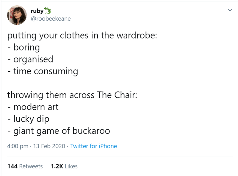 Text - ruby @roobeekeane putting your clothes in the wardrobe: - boring - organised - time consuming throwing them across The Chair: - modern art - lucky dip - giant game of buckaroo 4:00 pm · 13 Feb 2020 · Twitter for iPhone 144 Retweets 1.2K Likes