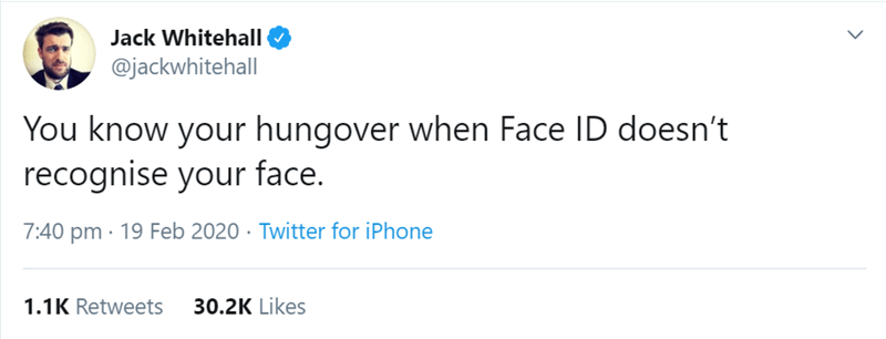 Text - Jack Whitehall @jackwhitehall You know your hungover when Face ID doesn't recognise your face. 7:40 pm · 19 Feb 2020 · Twitter for iPhone 1.1K Retweets 30.2K Likes