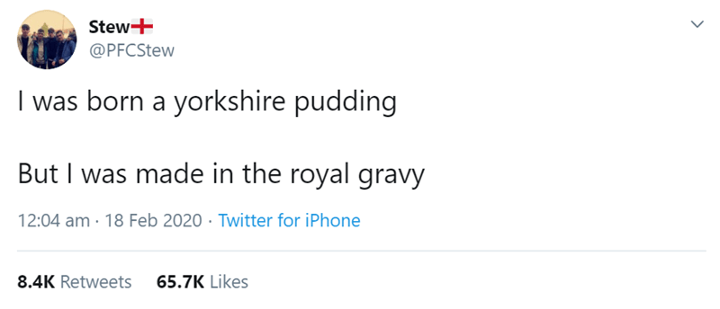 Text - Stew+ @PFCStew I was born a yorkshire pudding But I was made in the royal gravy 12:04 am · 18 Feb 2020 · Twitter for iPhone 8.4K Retweets 65.7K Likes