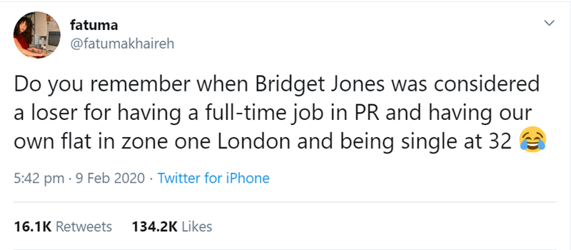 Text - fatuma @fatumakhaireh Do you remember when Bridget Jones was considered a loser for having a full-time job in PR and having our own flat in zone one London and being single at 32 5:42 pm · 9 Feb 2020 · Twitter for iPhone 16.1K Retweets 134.2K Likes