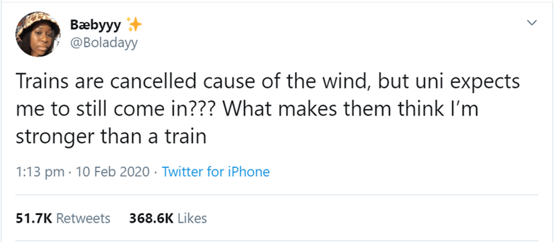Text - Bæbyyy @Boladayy Trains are cancelled cause of the wind, but uni expects me to still come in??? What makes them think I'm stronger than a train 1:13 pm · 10 Feb 2020 · Twitter for iPhone 51.7K Retweets 368.6K Likes