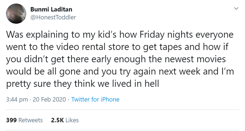 Text - Bunmi Laditan @HonestToddler Was explaining to my kid's how Friday nights everyone went to the video rental store to get tapes and how if you didn't get there early enough the newest movies would be all gone and you try again next week and I'm pretty sure they think we lived in hell 3:44 pm · 20 Feb 2020 · Twitter for iPhone 399 Retweets 2.5K Likes