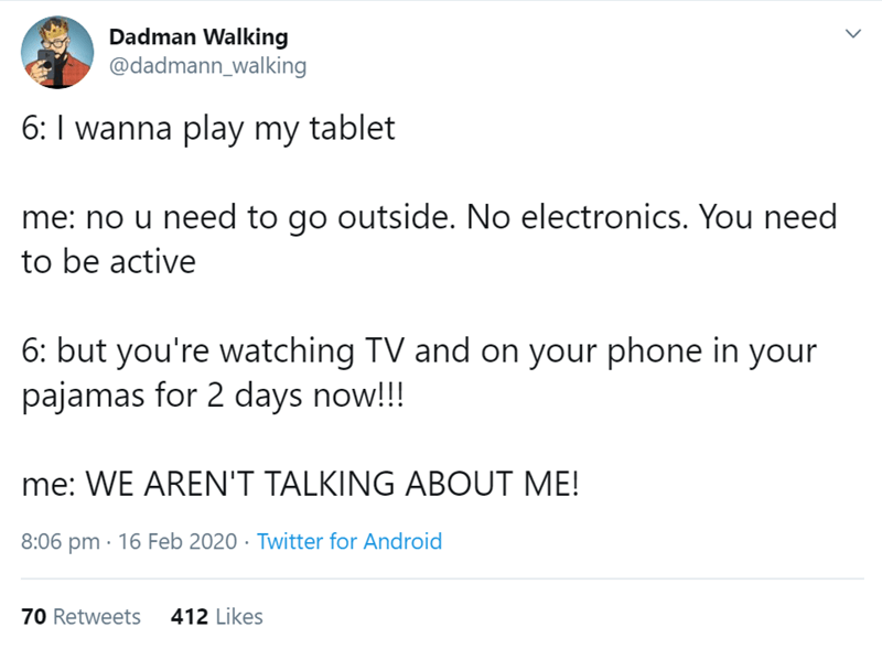 Text - Dadman Walking @dadmann_walking 6: I wanna play my tablet me: no u need to go outside. No electronics. You need to be active 6: but you're watching TV and on your phone in your pajamas for 2 days now!!! me: WE AREN'T TALKING ABOUT ME! 8:06 pm · 16 Feb 2020 · Twitter for Android 70 Retweets 412 Likes