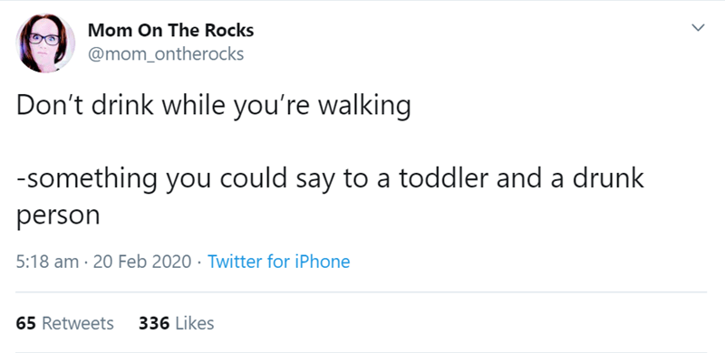 Text - Mom On The Rocks @mom_ontherocks Don't drink while you're walking -something you could say to a toddler and a drunk person 5:18 am · 20 Feb 2020 · Twitter for iPhone 65 Retweets 336 Likes