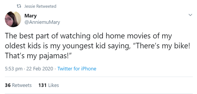 "Text - 27 Jessie Retweeted Mary @AnniemuMary The best part of watching old home movies of my oldest kids is my youngest kid saying, ""There's my bike! That's my pajamas!"" 5:53 pm · 22 Feb 2020 · Twitter for iPhone 36 Retweets 131 Likes"