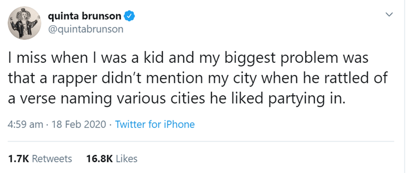 Text - quinta brunson @quintabrunson I miss when I was a kid and my biggest problem was that a rapper didn't mention my city when he rattled of a verse naming various cities he liked partying in. 4:59 am · 18 Feb 2020 · Twitter for iPhone 1.7K Retweets 16.8K Likes