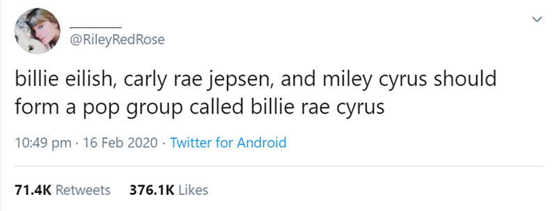 Text - @RileyRedRose billie eilish, carly rae jepsen, and miley cyrus should form a pop group called billie rae cyrus 10:49 pm · 16 Feb 2020 · Twitter for Android 71.4K Retweets 376.1K Likes
