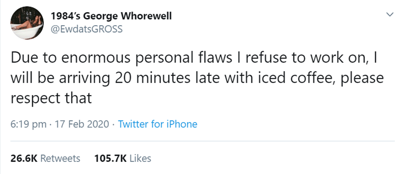 Text - 1984's George Whorewell @EwdatsGROSS Due to enormous personal flaws I refuse to work on, I will be arriving 20 minutes late with iced coffee, please respect that 6:19 pm · 17 Feb 2020 · Twitter for iPhone 26.6K Retweets 105.7K Likes <>