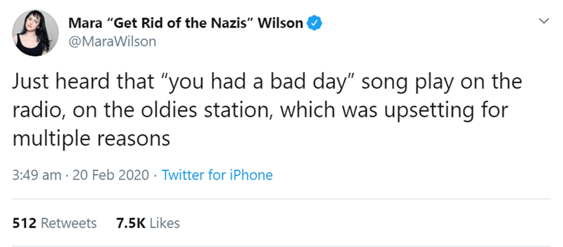 "Text - Mara ""Get Rid of the Nazis"" Wilson @MaraWilson Just heard that ""you had a bad day"" song play on the radio, on the oldies station, which was upsetting for multiple reasons 3:49 am · 20 Feb 2020 · Twitter for iPhone 512 Retweets 7.5K Likes"