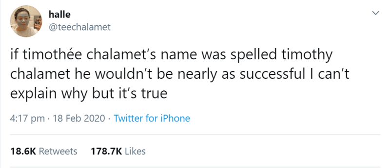 Text - halle @teechalamet if timothée chalamet's name was spelled timothy chalamet he wouldn't be nearly as successful I can't explain why but it's true 4:17 pm · 18 Feb 2020 · Twitter for iPhone 18.6K Retweets 178.7K Likes