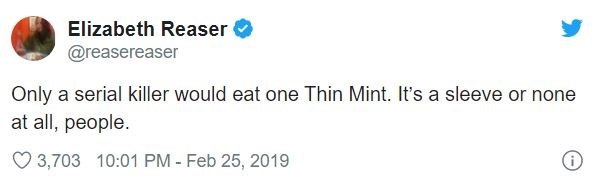 Text - Elizabeth Reaser @reasereaser Only a serial killer would eat one Thin Mint. It's a sleeve or none at all, people. 3,703 10:01 PM - Feb 25, 2019