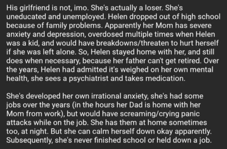 Text - His girlfriend is not, imo. She's actually a loser. She's uneducated and unemployed. Helen dropped out of high school because of family problems. Apparently her Mom has severe anxiety and depression, overdosed multiple times when Helen was a kid, and would have breakdowns/threaten to hurt herself if she was left alone. So, Helen stayed home with her, and still does when necessary, because her father can't get retired. Over the years, Helen had admitted it's weighed on her own mental healt