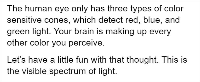 Text - The human eye only has three types of color sensitive cones, which detect red, blue, and green light. Your brain is making up every other color you perceive. Let's have a little fun with that thought. This is the visible spectrum of light.