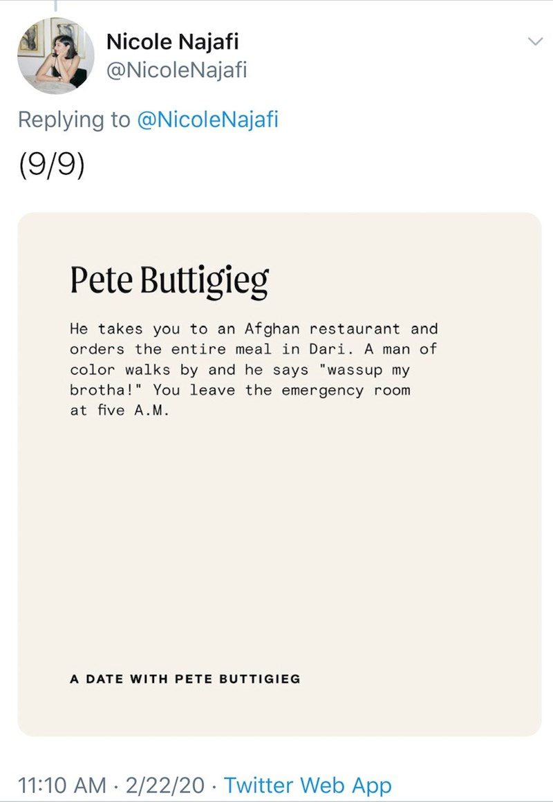 "Text - Nicole Najafi @NicoleNajafi Replying to @NicoleNajafi (9/9) Pete Buttigieg He takes you to an Afghan restaurant and orders the entire meal in Dari. A man of color walks by and he says ""wassup my brotha!"" You leave the emergency room at five A.M. A DATE WITH PETE BUTTIGIEG 11:10 AM · 2/22/20 · Twitter Web App"