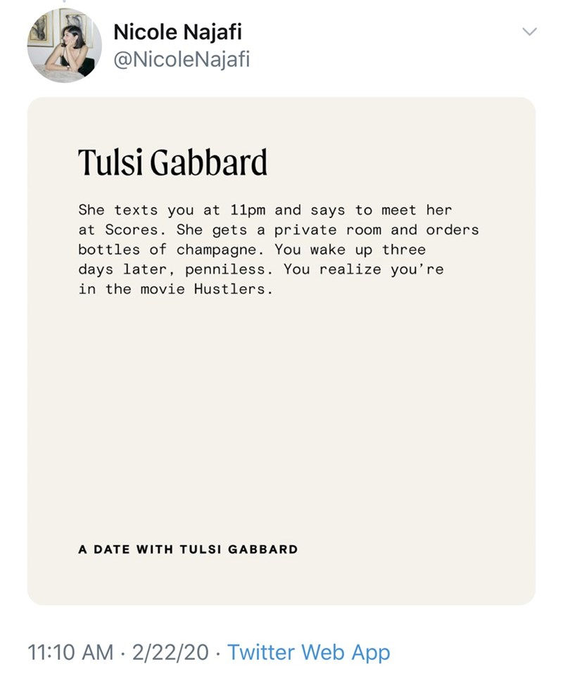 Text - Nicole Najafi @NicoleNajafi Tulsi Gabbard She texts you at 11pm and says to meet her at Scores. She gets a private room and orders bottles of champagne. You wake up three days later, penniless. You realize you're in the movie Hustlers. A DATE WITH TULSI GABBARD 11:10 AM · 2/22/20 · Twitter Web App