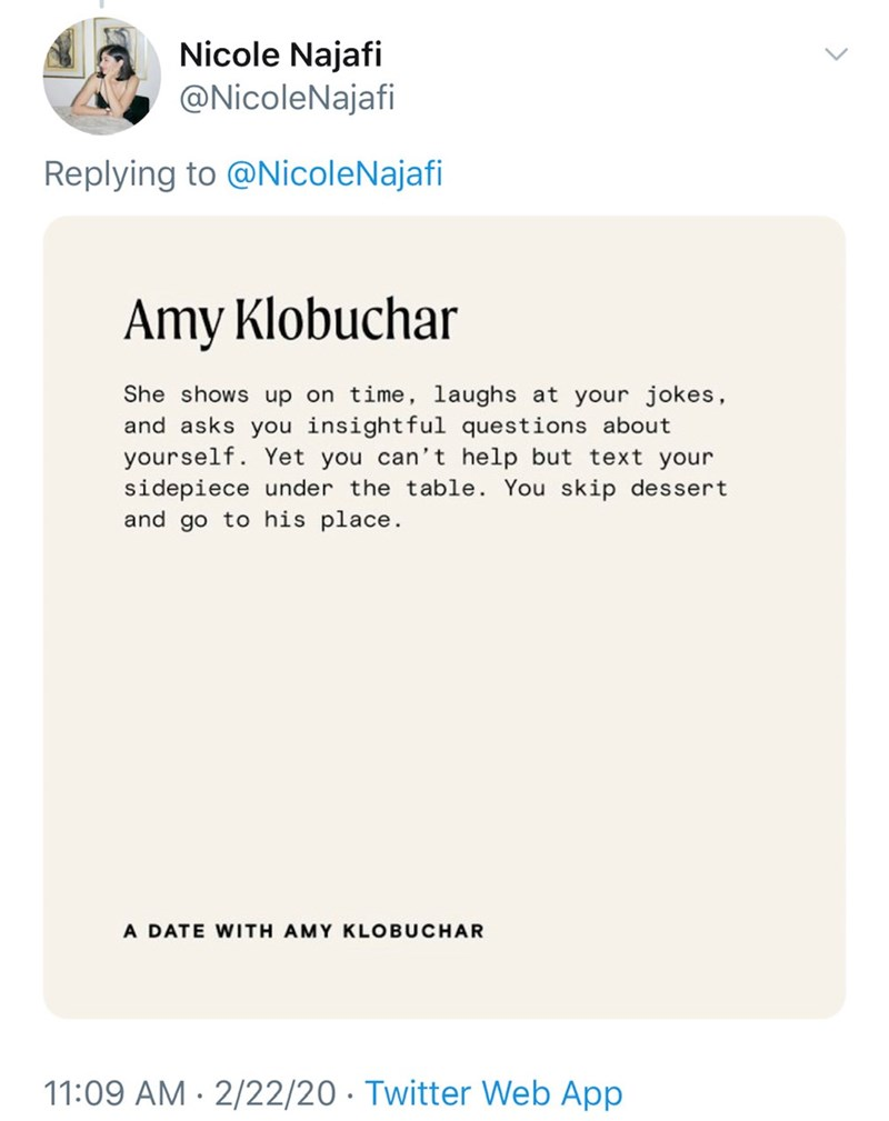Text - Nicole Najafi @NicoleNajafi Replying to @NicoleNajafi Amy Klobuchar She shows up on time, laughs at your jokes, and asks you insightful questions about yourself. Yet you can't help but text your sidepiece under the table. You skip dessert and go to his place. A DATE WITH AMY KLOBUCHAR 11:09 AM · 2/22/20 · Twitter Web App <>