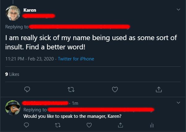 Text - Karen Replying to I am really sick of my name being used as some sort of insult. Find a better word! 11:21 PM - Feb 23, 2020 · Twitter for iPhone 9 Likes 1m Replying to Would you like to speak to the manager, Karen?