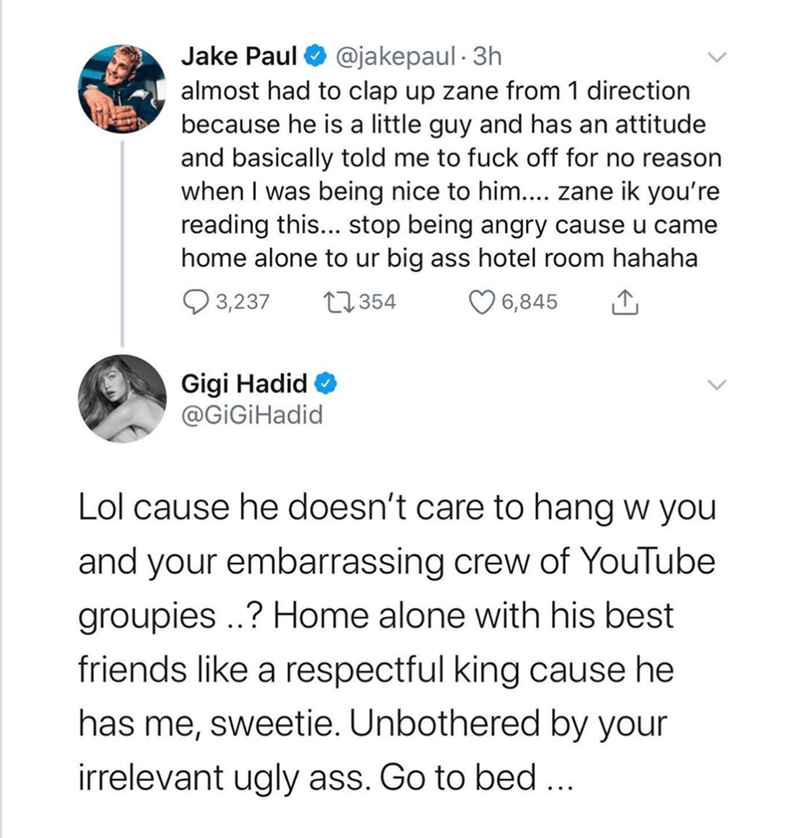 Text - @jakepaul · 3h almost had to clap up zane from 1 direction because he is a little guy and has an attitude and basically told me to fuck off for no reason when I was being nice to him.... zane ik you're reading this... stop being angry cause u came home alone to ur big ass hotel room hahaha Jake Paul Q 3,237 27354 6,845 Gigi Hadid @GiGİHadid Lol cause he doesn't care to hang w you and your embarrassing crew of YouTube groupies ..? Home alone with his best friends like a respectful king cau