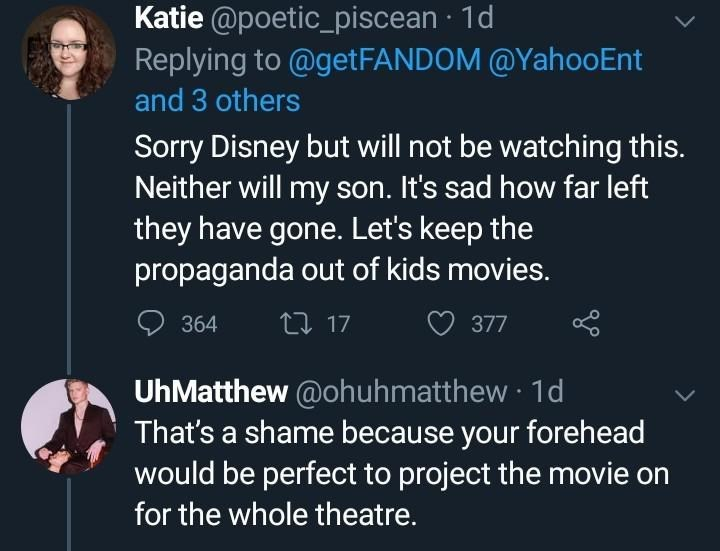 Text - Katie @poetic_piscean · 1d Replying to @getFANDOM @YahooEnt and 3 others Sorry Disney but will not be watching this. Neither will my son. It's sad how far left they have gone. Let's keep the propaganda out of kids movies. 364 27 17 377 UhMatthew @ohuhmatthew · 1d That's a shame because your forehead would be perfect to project the movie on for the whole theatre.