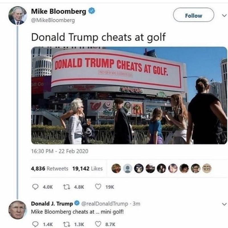 Product - Mike Bloomberg Follow @MikeBloomberg Donald Trump cheats at golf DONALD TRUMP CHEATS AT GOLF. KO FOR E NOE B it Ca AYCMAYE 16:30 PM - 22 Feb 2020 4,836 Retweets 19,142 Likes 4.0K t7 4.8K 19K Donald J. Trump @realDonaldTrump 3m Mike Bloomberg cheats at.. mini golf! 1.4K 27 1.3K 8.7K