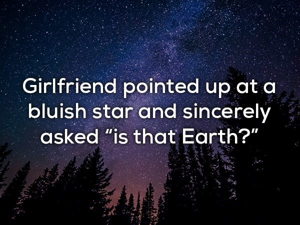 """Sky - Girlfriend pointed up at a bluish star and sincerely asked """"is that Earth?"""""""