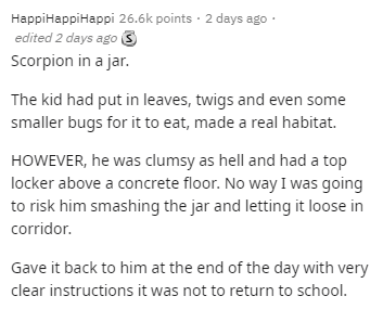 Text - HappiHappiHappi 26.6k points · 2 days ago · edited 2 days ago 3 Scorpion in a jar. The kid had put in leaves, twigs and even some smaller bugs for it to eat, made a real habitat. HOWEVER, he was clumsy as hell and had a top locker above a concrete floor. No way I was going to risk him smashing the jar and letting it loose in corridor. Gave it back to him at the end of the day with very clear instructions it was not to return to school.