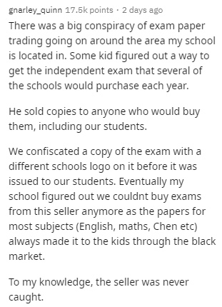 Text - gnarley_quinn 17.5k points · 2 days ago There was a big conspiracy of exam paper trading going on around the area my school is located in. Some kid figured out a way to get the independent exam that several of the schools would purchase each year. He sold copies to anyone who would buy them, including our students. We confiscated a copy of the exam with a different schools logo on it before it was issued to our students. Eventually my school figured out we couldnt buy exams from this sell