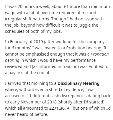 Text - It was 20 hours a week, about £1 more than minimum wage with a lot of overtime required of me and irregular shift patterns. Though I had no issue with the job, beyond how difficult it was to juggle the schedules of both of my jobs. In February of 2019 (after working for the company for 6 months) I was invited to a Probation hearing. It cannot be emphasised enough that it was a Probation hearing in which I would have my performance reviewed and (as informed in training) was entitled to a p