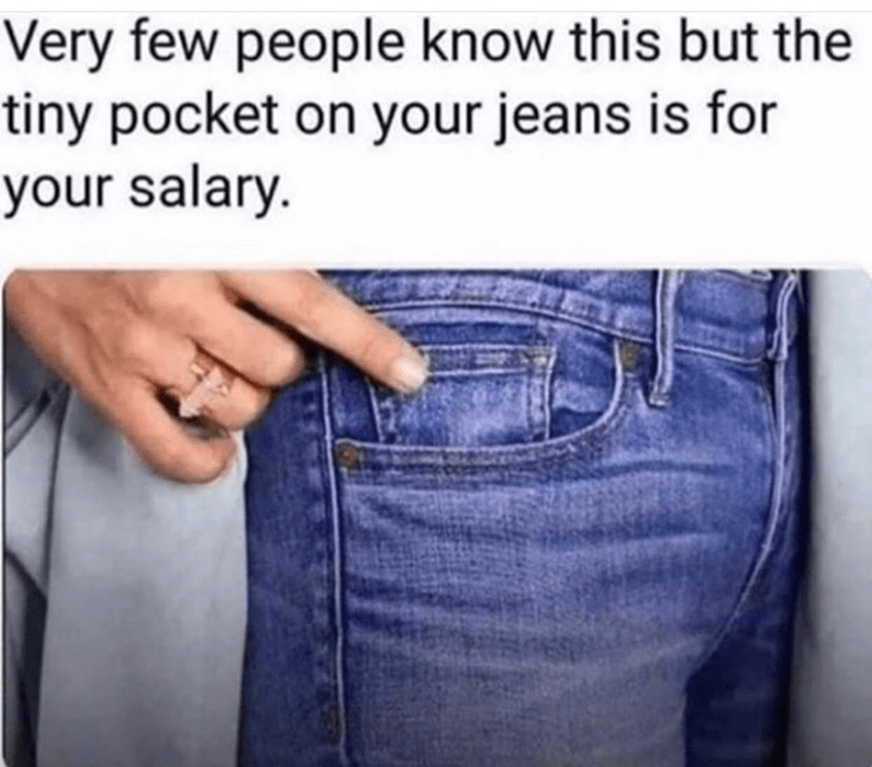 funny meme about how the tiny pockets in your jeans are for your salary | hand pointing to a pocket in jeans pants