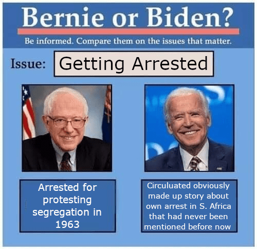 News - Bernie or Biden? Be informed. Compare them on the issues that matter. Issue: Getting Arrested Arrested for Circuluated obviously made up story about own arrest in S. Africa protesting segregation in 1963 that had never been mentioned before now