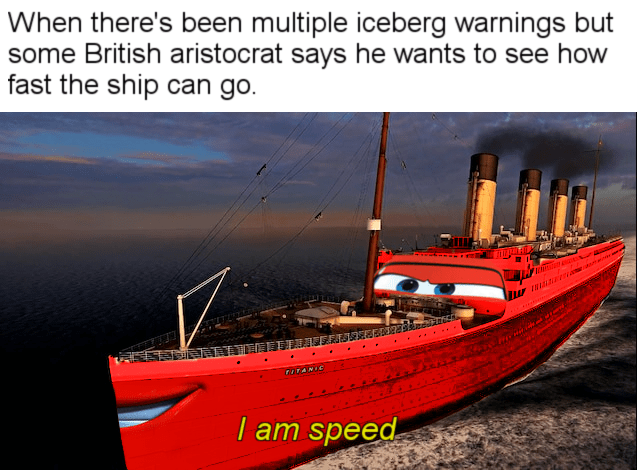 Water transportation - When there's been multiple iceberg warnings but some British aristocrat says he wants to see how fast the ship can go. KEGSUNI FUTANIC I am speed