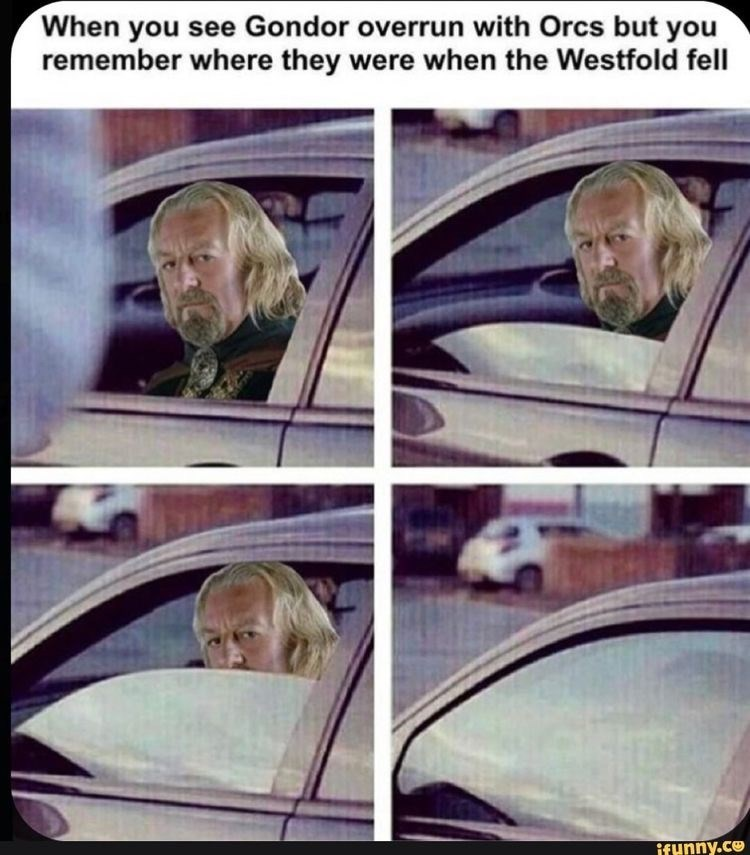 Face - When you see Gondor overrun with Orcs but you remember where they were when the Westfold fell ifunny.co