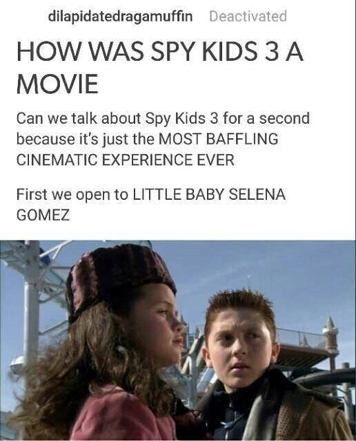 Text - dilapidatedragamuffin Deactivated HOW WAS SPY KIDS 3 A MOVIE Can we talk about Spy Kids 3 for a second because it's just the MOST BAFFLING CINEMATIC EXPERIENCE EVER First we open to LITTLE BABY SELENA GOMEZ