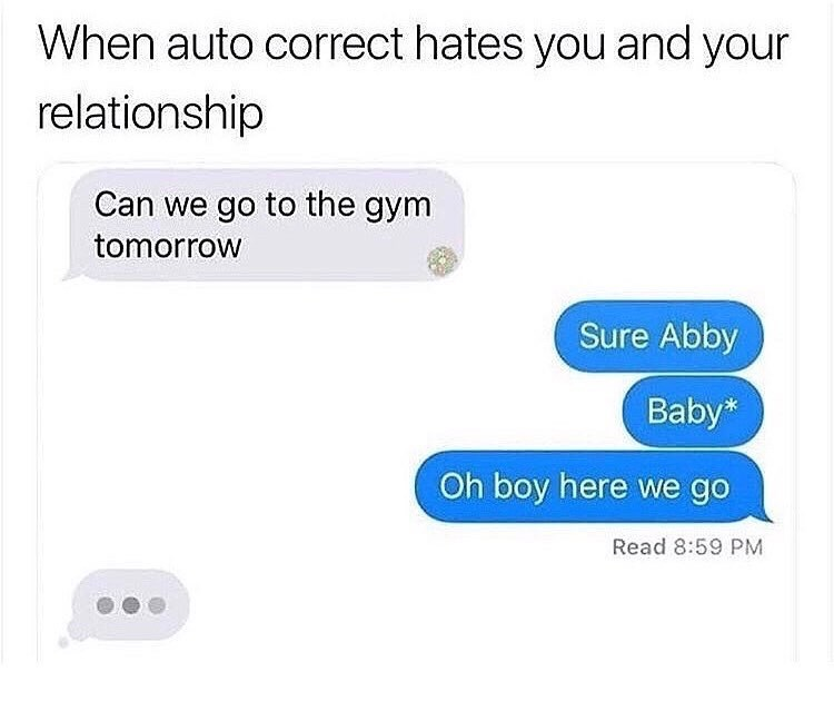 Text - When auto correct hates you and your relationship Can we go to the gym tomorrow Sure Abby Baby* Oh boy here we go Read 8:59 PM