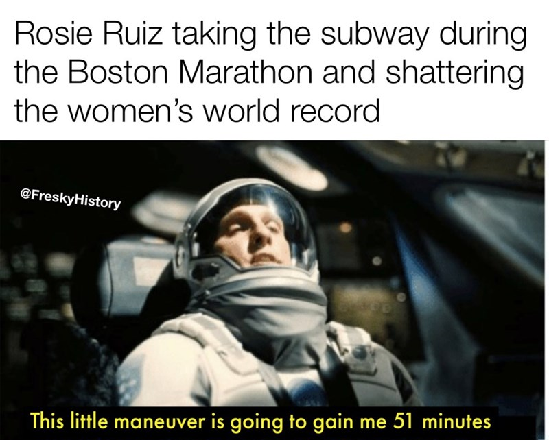Text - Rosie Ruiz taking the subway during the Boston Marathon and shattering the women's world record @FreskyHistory This little maneuver is going to gain me 51 minutes