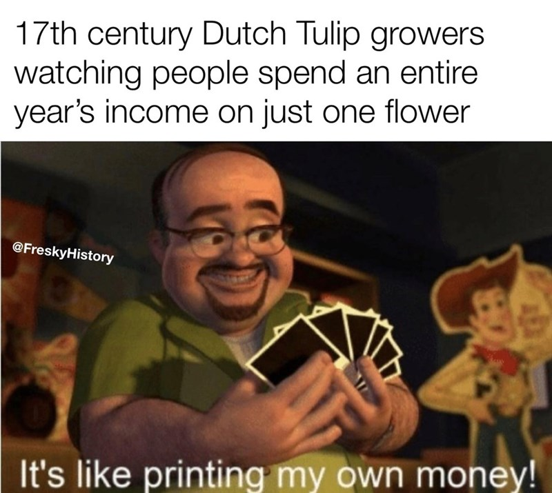Photo caption - 17th century Dutch Tulip growers watching people spend an entire year's income on just one flower @FreskyHistory It's like printing my own money!
