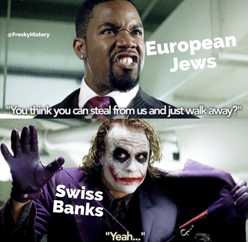 "Fictional character - @FreskyHistory European Jews ""You think you can steal from us and just walk away?"" Swiss Banks ""Yeah..."""