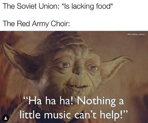 "Yoda - The Soviet Union: *ls lacking food* The Red Army Choir: 2on centry, memest ""Ha ha ha! Nothing a little music can't help!"""