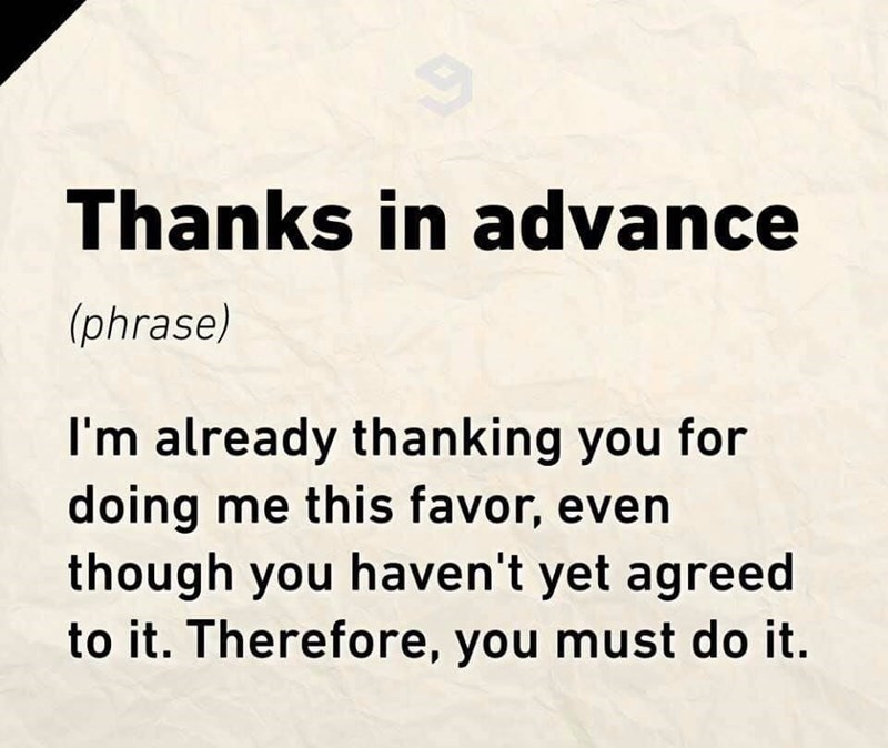 Text - Thanks in advance (phrase) I'm already thanking you for doing me this favor, even though you haven't yet agreed to it. Therefore, you must do it.