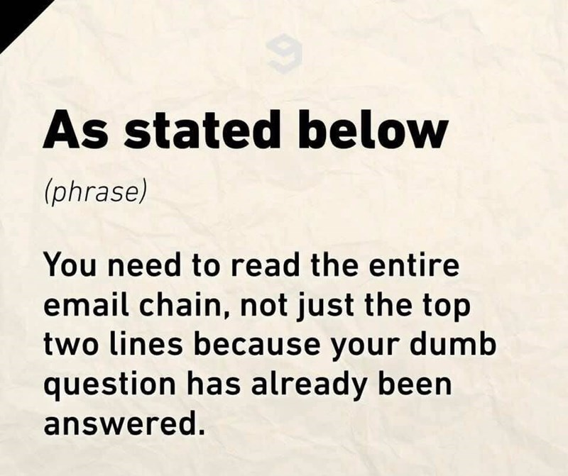 Text - Text - As stated below (phrase) You need to read the entire email chain, not just the top two lines because your dumb question has already been answered.