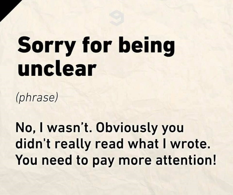 Text - Sorry for being unclear (phrase) No, I wasn't. Obviously you didn't really read what I wrote. You need to pay more attention!