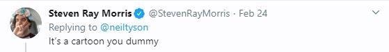 Text - Steven Ray Morris Replying to @neiltyson It's a cartoon you dummy @StevenRayMorris · Feb 24