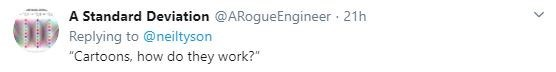 "Text - A Standard Deviation @ARogueEngineer · 21h Replying to @neiltyson ""Cartoons, how do they work?"""